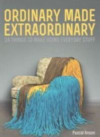 Ordinary Made Extraordinary: 24 Things to Make Using Everyday Stuff