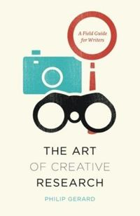 The Art of Creative Research: A Field Guide for Writers