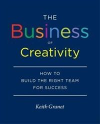 The Business of Creativity : How to Build the Right Team for Success