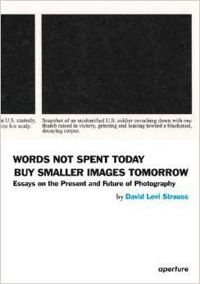 Words Not Spent Today Buy Smaller Images Tomorrow: Essays on the Present and Future of Photography