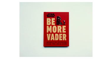 STAR WARS BE MORE VADER : ASSERTIVE THINKING FROM THE DARK SIDE