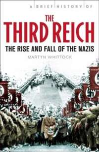 A Brief History of The Third Reich : The Rise and Fall of the Nazis