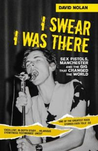 I Swear I Was There Sex Pistols, Manchester and the Gig That Changed the World
