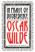 In Praise of Disobedience The Soul of Man Under Socialism and Other Writings