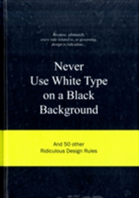 Never Use White Type on a Black Background And 50 Other Ridiculous Design Rules