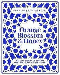 Orange Blossom and Honey: Magical Moroccan recipes from the Souks to the Sahara