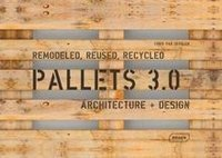 Pallets 3.0 : Remodeled, Reused, Recycled: Architecture + Design