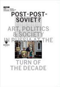 Post-Post-Soviet? ART, POLITICS AND SOCIETY IN RUSSIA AT THE TURN OF THE DECADE