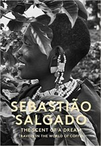 Sebastiao Salgado - The Scent of a Dream - Travels in the World of Coffee