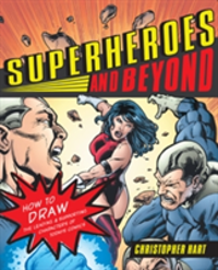 Superheroes and Beyond How to Draw the Leading and Supporting Characters of Today's Comics