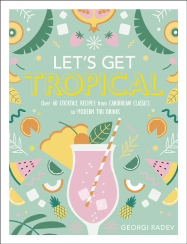 Let\u0027s Get Tropical  Over 60 Cocktail Recipes from Caribbean Classics to  Modern Tiki Drinks