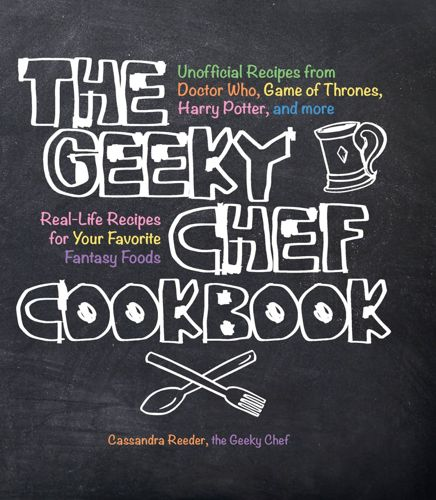 The Geeky Chef Cookbook Real-Life Recipes for Your Favorite Fantasy Foods -  Unofficial Recipes from Doctor Who, Game of Thrones, Harry Potter, and
