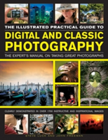 The Illustrated Practical Guide to Digital and Classic Photography The Expert's Manual on Taking Great Photographs
