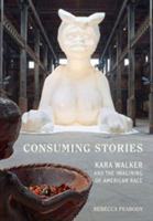 Consuming Stories Kara Walker and the Imagining of American Race