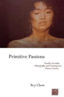 Primitive Passions Visuality, Sexuality, Ethnography, and Contemporary Chinese Cinema