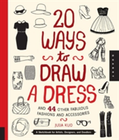 20 Ways to Draw a Dress and 44 Other Fabulous Fashions and Accessories A Sketchbook for Artists, Designers, and Doodlers