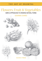 Art of Drawing: Flowers, Fruit & Vegetables Simple Approaches to Drawing Natural Forms
