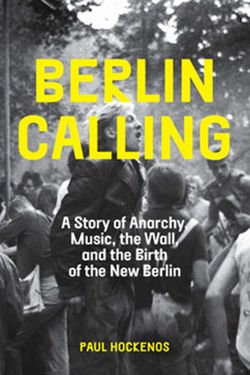 Berlin Calling A Story of Anarchy, Music, The Wall, and the Birth of the New Berlin