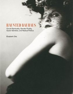 Haunted Bauhaus. Occult Spirituality, Gender Fluidity, Queer Identities, and Radical Politics