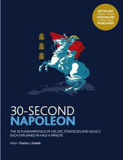 30-Second Napoleon : The 50 fundamentals of his life, strategies, and legacy, each explained in half a minute