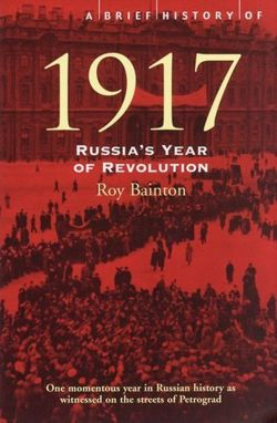 A Brief History of 1917 : Russia's Year of Revolution by Roy Bainton