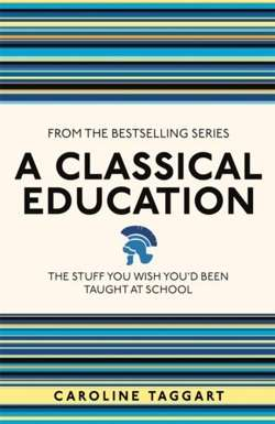 A Classical Education : The Stuff You Wish You'd Been Taught At School