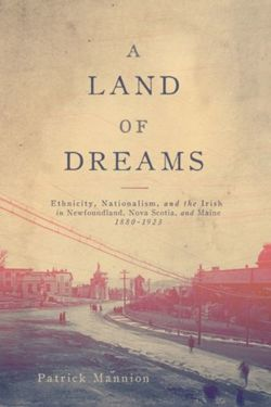 A Land of Dreams Ethnicity, Nationalism, and the Irish in Newfoundland, Nova Scotia, and Maine, 1880-1923