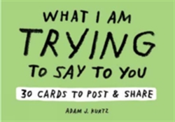 Adam J. Kurtz What I Am Trying to Say to You: 30 Cards (Postcard 30 Cards to Post and Share