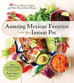 Amazing Mexican Favorites with Your Instant Pot 80 Flavorful Recipes for Authentic, Gluten-Free Meals the Easy Way