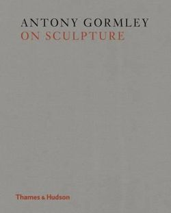 Antony Gormley on Sculpture