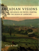 Arcadian Visions Pastoral Influences on Poetry, Painting and the Design of Landscape