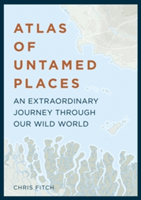 Atlas of Untamed Places An extraordinary journey through our wild world