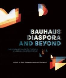 Bauhaus Diaspora And Beyond Transforming Education through Art, Design and Architecture
