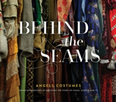 Behind The Seams Angels Costumes - Seven Generations of Dressing the Stars of Stage, Screen & TV