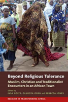 Beyond Religious Tolerance Muslim, Christian & Traditionalist Encounters in an African Town