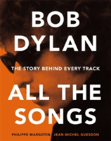 Bob Dylan All the Songs The Story Behind Every Track