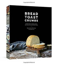 Bread Toast Crumbs: Recipes for No-Knead Loaves and Meals to Savor Every Slice