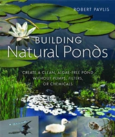 Building Natural Ponds Create a Clean, Algae-free Pond without Pumps, Filters, or Chemicals