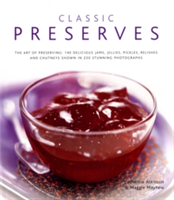 Classic Preserves The Art of Preserving - 150 Delicious Jams, Jellies, Pickles, Relishes and Chutneys Shown in 250 Stunning Photographs