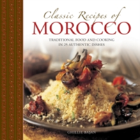 Classic Recipes of Morocco Traditional Food and Cooking in 25 Authentic Dishes