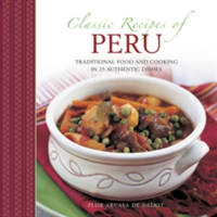 Classic Recipes of Peru Traditional Food and Cooking in 25 Authentic Dishes