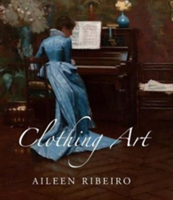 Clothing Art The Visual Culture of Fashion, 1600-1914