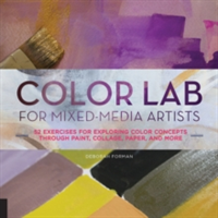 Color Lab for Mixed-Media Artists 52 Exercises for Exploring Color Concepts Through Paint, Collage, Paper, and More