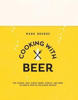 Cooking with Beer Use Lagers, Ipas, Wheat Beers, Stouts, and More to Create Over 65 Delicious Recipes