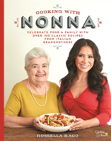 Cooking with Nonna Celebrate Food & Family With Over 100 Classic Recipes from Italian Grandmothers