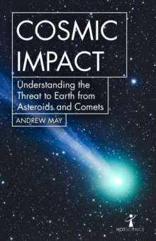Cosmic Impact : Understanding the Threat to Earth from Asteroids and Comets