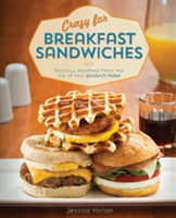 Crazy for Breakfast Sandwiches 75 Delicious, Handheld Meals Hot Out of Your Sandwich Maker
