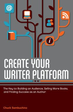 Create Your Writer Platform The Key to Building An Audience, Selling More Books, and Finding Success as an Author