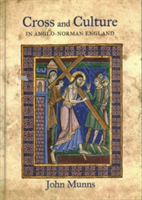 Cross and Culture in Anglo-Norman England Theology, Imagery, Devotion