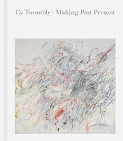 Cy Twombly : Making Past Present
